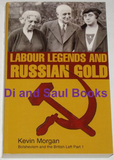 Labour Legends and Russian Gold, - Bolshevism and the British Left, by Kevin Morgan